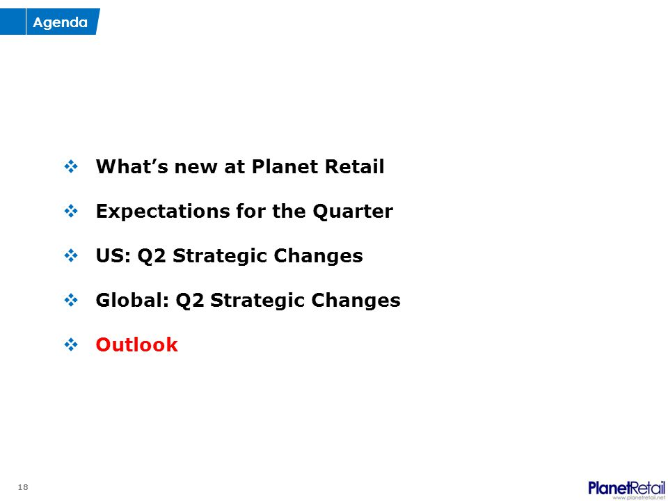 18  What's new at Planet Retail  Expectations for the Quarter  US: Q2 Strategic Changes  Global: Q2 Strategic Changes  Outlook Agenda