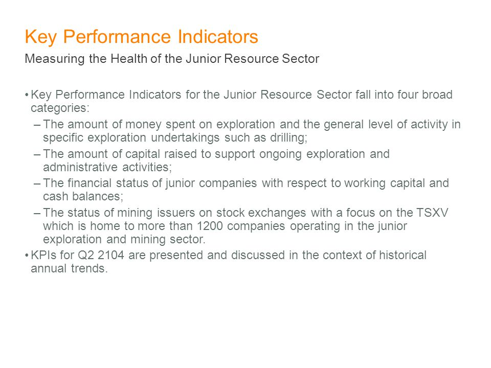 Key Performance Indicators Key Performance Indicators for the Junior Resource Sector fall into four broad categories: –The amount of money spent on exploration and the general level of activity in specific exploration undertakings such as drilling; –The amount of capital raised to support ongoing exploration and administrative activities; –The financial status of junior companies with respect to working capital and cash balances; –The status of mining issuers on stock exchanges with a focus on the TSXV which is home to more than 1200 companies operating in the junior exploration and mining sector.
