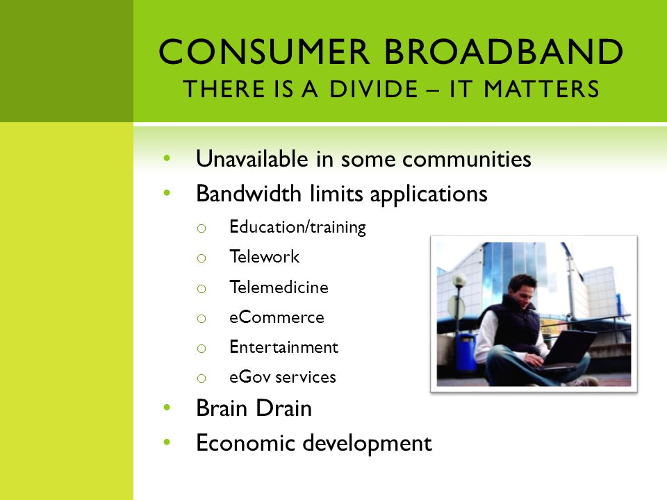CONSUMER BROADBAND THERE IS A DIVIDE – IT MATTERS Unavailable in some communities Bandwidth limits applications o Education/training o Telework o Telemedicine o eCommerce o Entertainment o eGov services Brain Drain Economic development