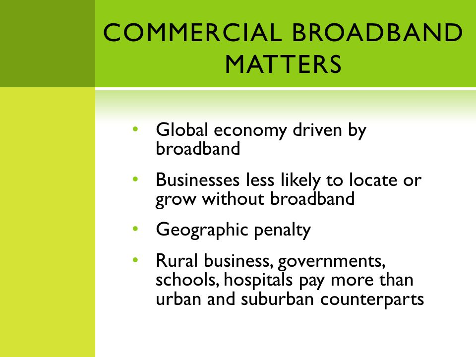 COMMERCIAL BROADBAND MATTERS Global economy driven by broadband Businesses less likely to locate or grow without broadband Geographic penalty Rural business, governments, schools, hospitals pay more than urban and suburban counterparts