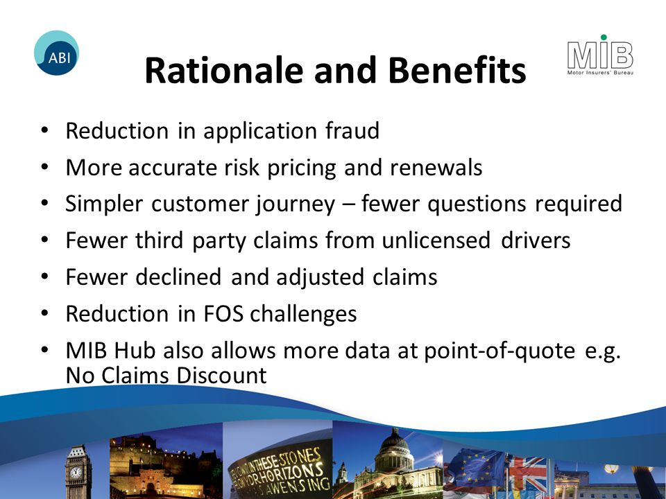 Rationale and Benefits Reduction in application fraud More accurate risk pricing and renewals Simpler customer journey – fewer questions required Fewer third party claims from unlicensed drivers Fewer declined and adjusted claims Reduction in FOS challenges MIB Hub also allows more data at point-of-quote e.g.