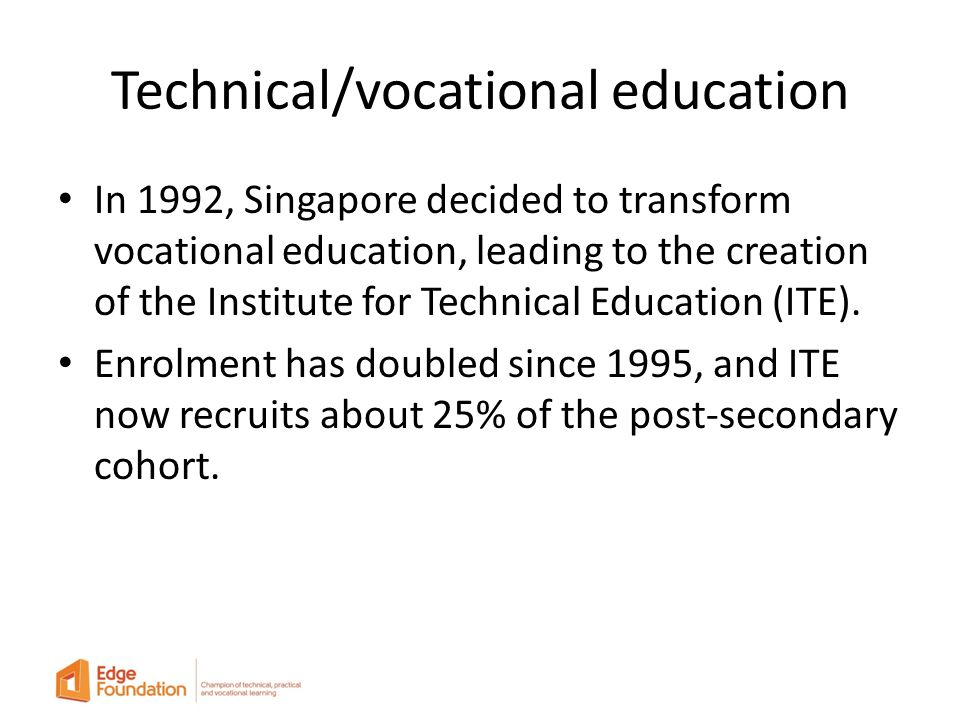 Technical/vocational education In 1992, Singapore decided to transform vocational education, leading to the creation of the Institute for Technical Education (ITE).