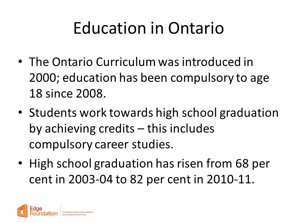 Education in Ontario The Ontario Curriculum was introduced in 2000; education has been compulsory to age 18 since 2008.