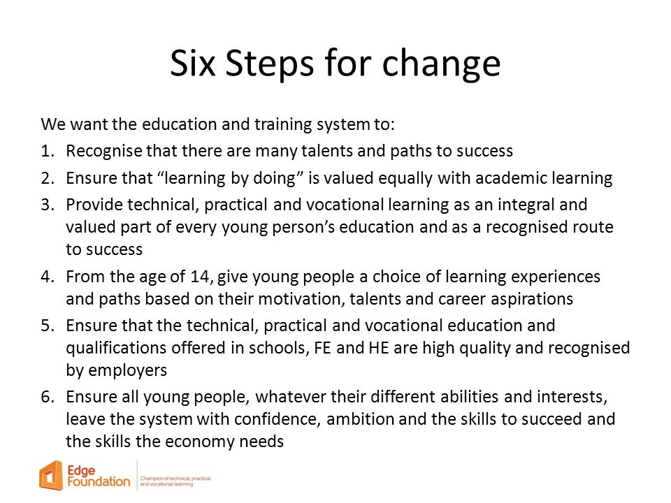 Six Steps for change We want the education and training system to: 1.Recognise that there are many talents and paths to success 2.Ensure that learning by doing is valued equally with academic learning 3.Provide technical, practical and vocational learning as an integral and valued part of every young person's education and as a recognised route to success 4.From the age of 14, give young people a choice of learning experiences and paths based on their motivation, talents and career aspirations 5.Ensure that the technical, practical and vocational education and qualifications offered in schools, FE and HE are high quality and recognised by employers 6.Ensure all young people, whatever their different abilities and interests, leave the system with confidence, ambition and the skills to succeed and the skills the economy needs