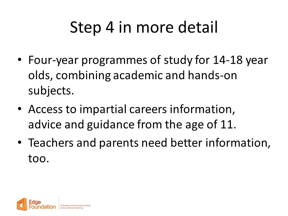 Step 4 in more detail Four-year programmes of study for 14-18 year olds, combining academic and hands-on subjects.