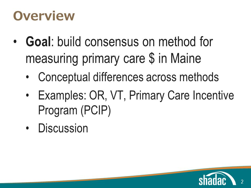 Click to edit Master title style Click to edit Master text styles Second level Third level Fourth level Fifth level Overview Goal : build consensus on method for measuring primary care $ in Maine Conceptual differences across methods Examples: OR, VT, Primary Care Incentive Program (PCIP) Discussion 2