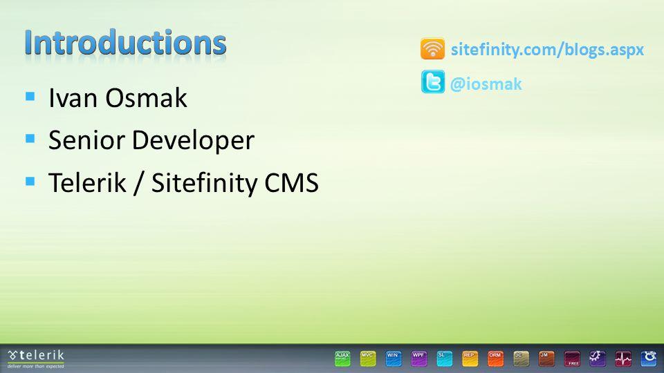  Ivan Osmak  Senior Developer  Telerik / Sitefinity CMS @iosmak sitefinity.com/blogs.aspx