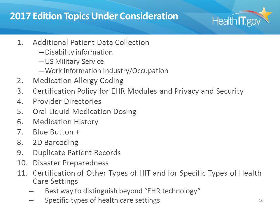 2017 Edition Topics Under Consideration 1.Additional Patient Data Collection – Disability information – US Military Service – Work Information Industry/Occupation 2.Medication Allergy Coding 3.Certification Policy for EHR Modules and Privacy and Security 4.Provider Directories 5.Oral Liquid Medication Dosing 6.Medication History 7.Blue Button + 8.2D Barcoding 9.Duplicate Patient Records 10.Disaster Preparedness 11.Certification of Other Types of HIT and for Specific Types of Health Care Settings – Best way to distinguish beyond EHR technology – Specific types of health care settings 16