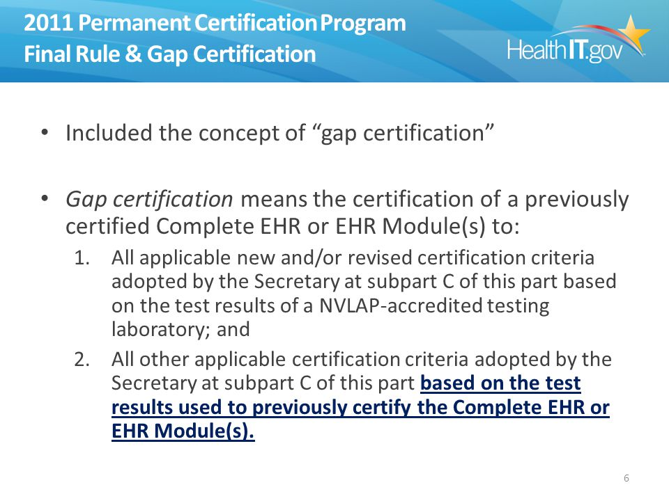 2011 Permanent Certification Program Final Rule & Gap Certification Included the concept of gap certification Gap certification means the certification of a previously certified Complete EHR or EHR Module(s) to: 1.All applicable new and/or revised certification criteria adopted by the Secretary at subpart C of this part based on the test results of a NVLAP-accredited testing laboratory; and 2.All other applicable certification criteria adopted by the Secretary at subpart C of this part based on the test results used to previously certify the Complete EHR or EHR Module(s).