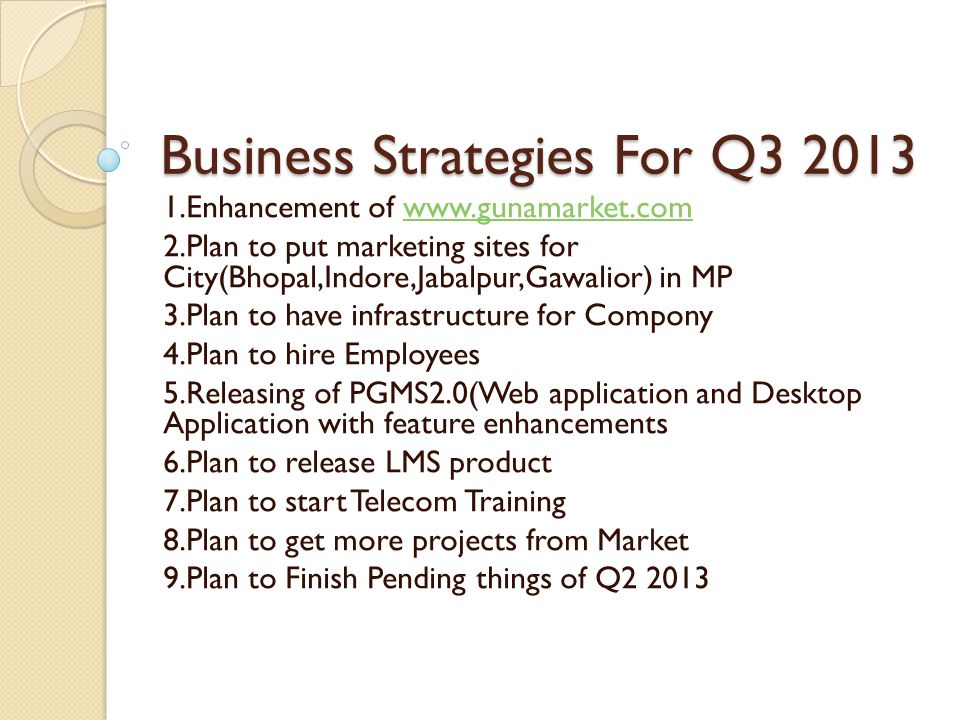 Business Strategies For Q3 2013 1.Enhancement of www.gunamarket.comwww.gunamarket.com 2.Plan to put marketing sites for City(Bhopal,Indore,Jabalpur,Gawalior) in MP 3.Plan to have infrastructure for Compony 4.Plan to hire Employees 5.Releasing of PGMS2.0(Web application and Desktop Application with feature enhancements 6.Plan to release LMS product 7.Plan to start Telecom Training 8.Plan to get more projects from Market 9.Plan to Finish Pending things of Q2 2013