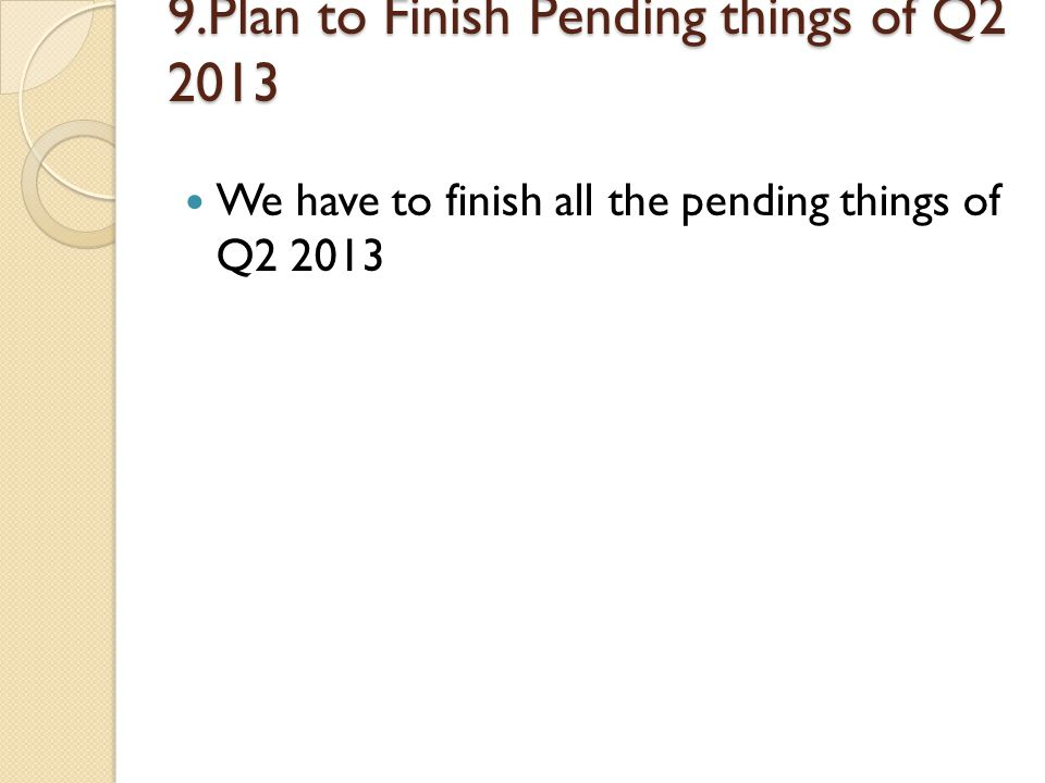 9.Plan to Finish Pending things of Q2 2013 We have to finish all the pending things of Q2 2013