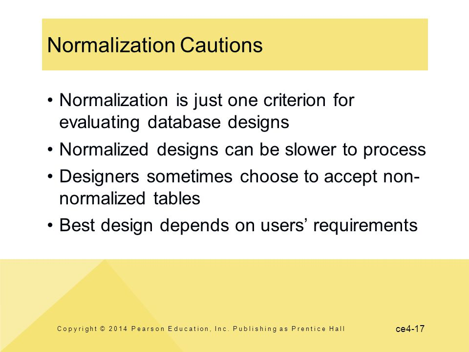 ce4-17 Normalization Cautions Copyright © 2014 Pearson Education, Inc. Publishing as Prentice Hall Normalization is just one criterion for evaluating