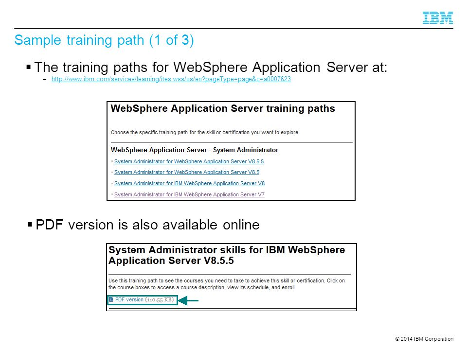 © 2014 IBM Corporation Sample training path (1 of 3)  The training paths for WebSphere Application Server at: –http://www.ibm.com/services/learning/ites.wss/us/en pageType=page&c=a0007623http://www.ibm.com/services/learning/ites.wss/us/en pageType=page&c=a0007623  PDF version is also available online