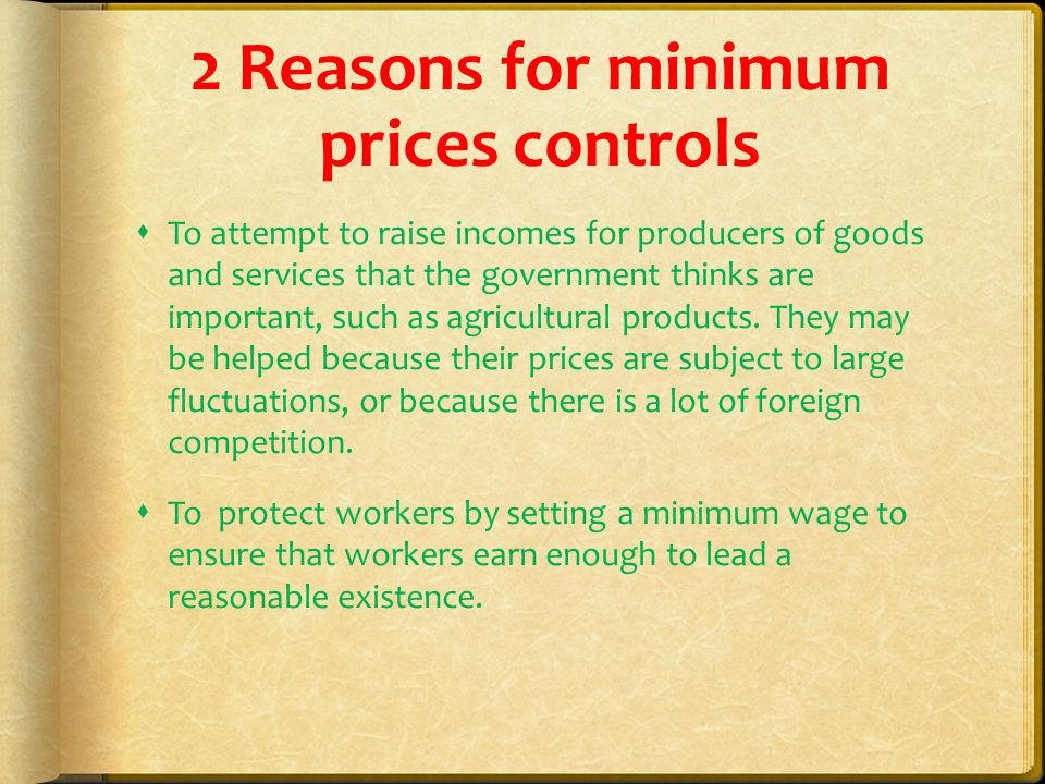 2 Reasons for minimum prices controls  To attempt to raise incomes for producers of goods and services that the government thinks are important, such as agricultural products.