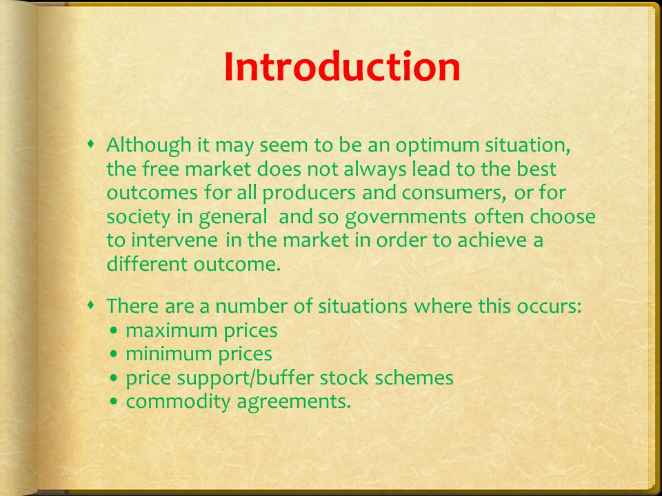 Introduction  Although it may seem to be an optimum situation, the free market does not always lead to the best outcomes for all producers and consumers, or for society in general and so governments often choose to intervene in the market in order to achieve a different outcome.