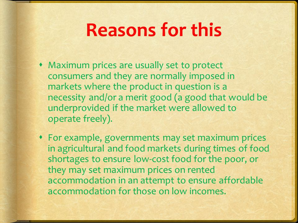 Reasons for this  Maximum prices are usually set to protect consumers and they are normally imposed in markets where the product in question is a necessity and/or a merit good (a good that would be underprovided if the market were allowed to operate freely).
