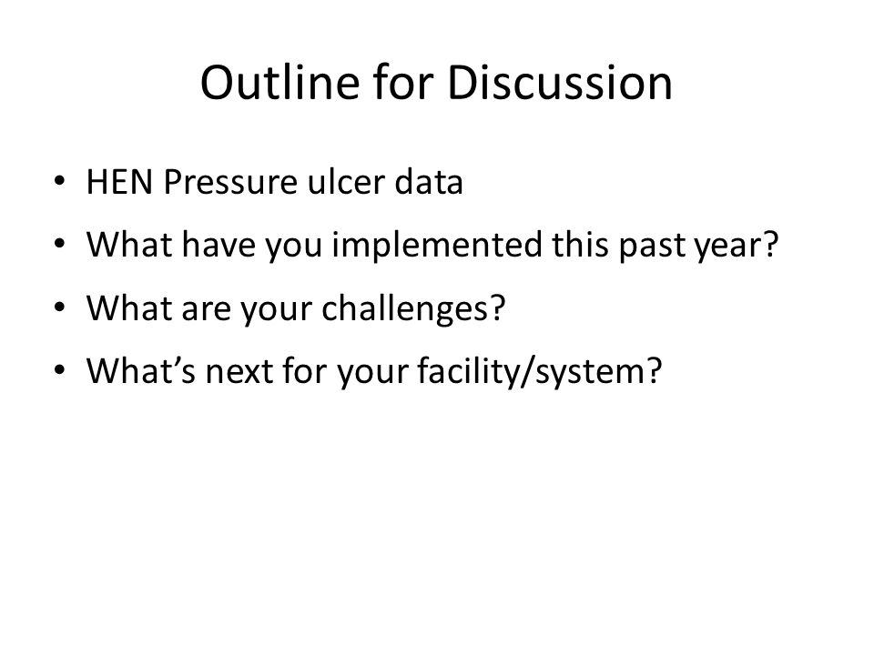 Outline for Discussion HEN Pressure ulcer data What have you implemented this past year? What are your challenges? What's next for your facility/syste