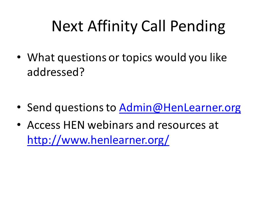 Next Affinity Call Pending What questions or topics would you like addressed? Send questions to Admin@HenLearner.orgAdmin@HenLearner.org Access HEN we