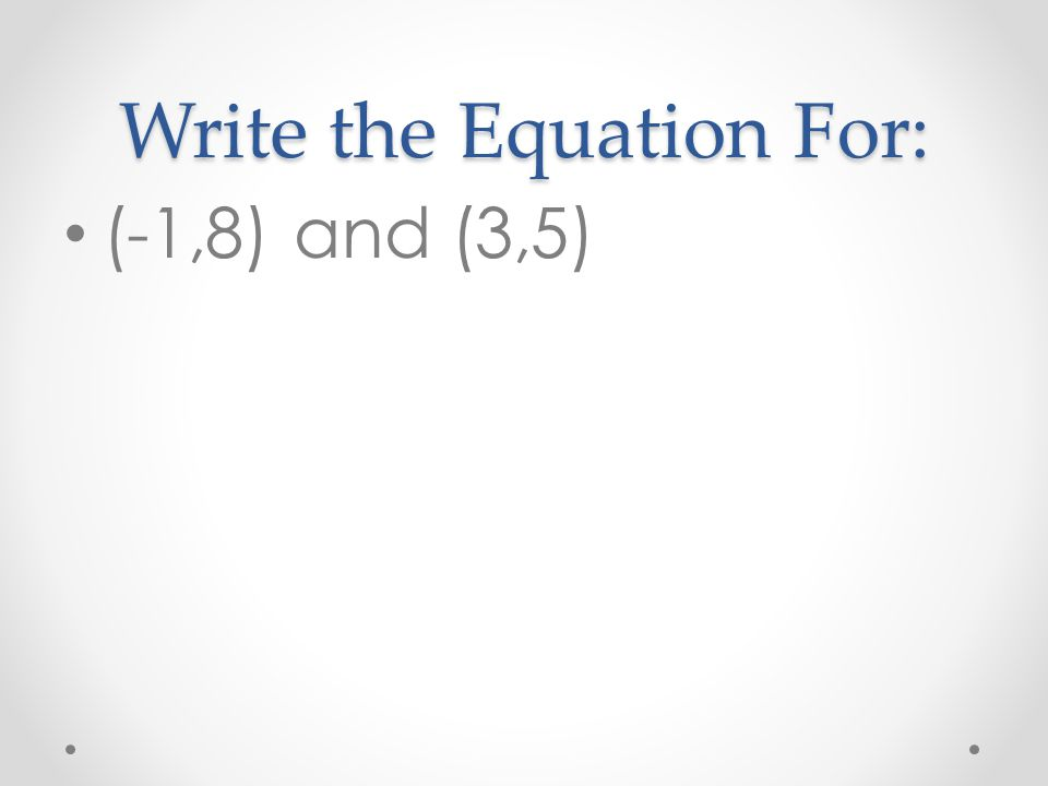 Write the Equation For: (-1,8) and (3,5)