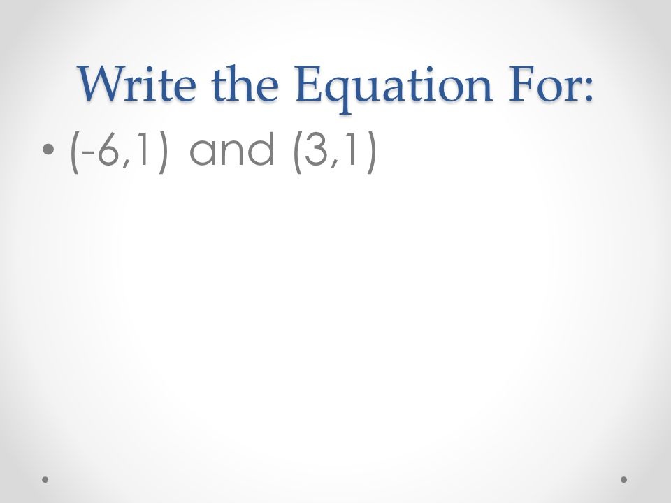 Write the Equation For: (-6,1) and (3,1)