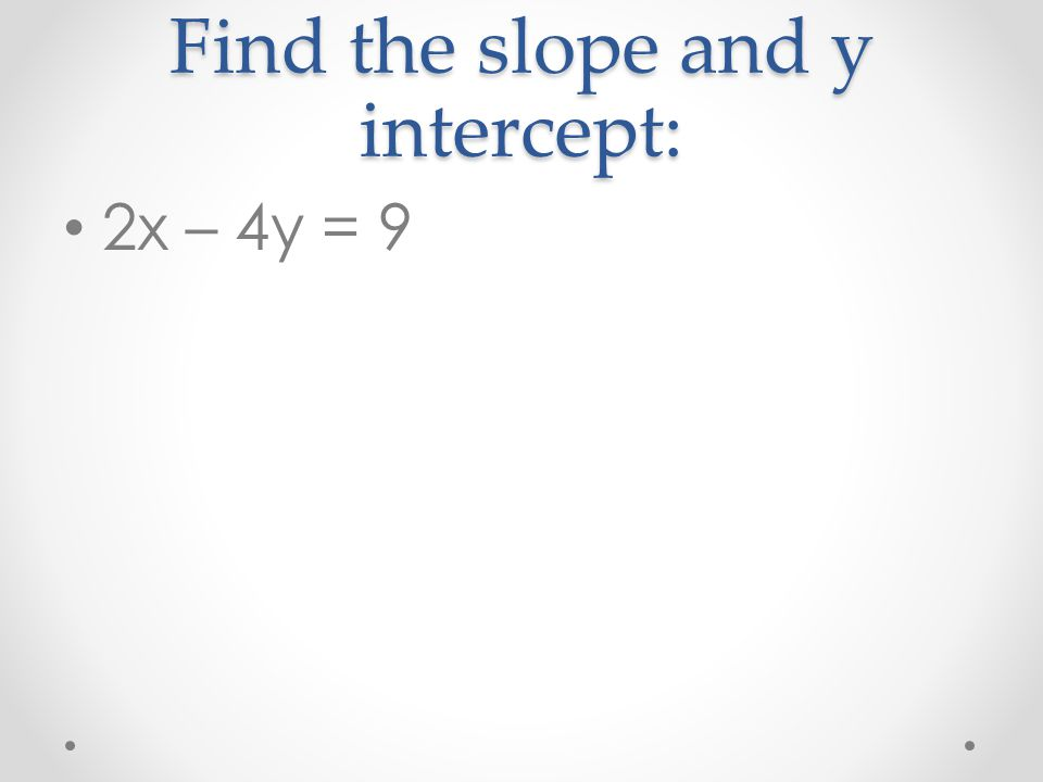 Find the slope and y intercept: 2x – 4y = 9