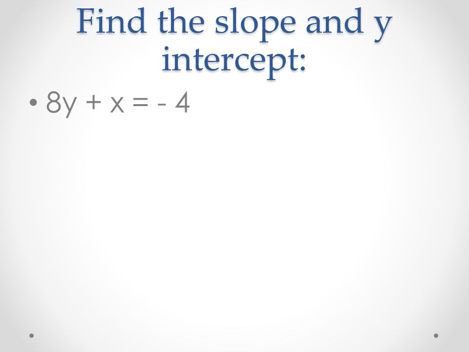 Find the slope and y intercept: 8y + x = - 4