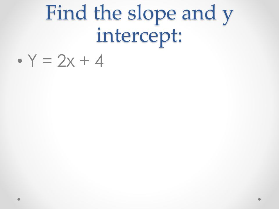 Find the slope and y intercept: Y = 2x + 4
