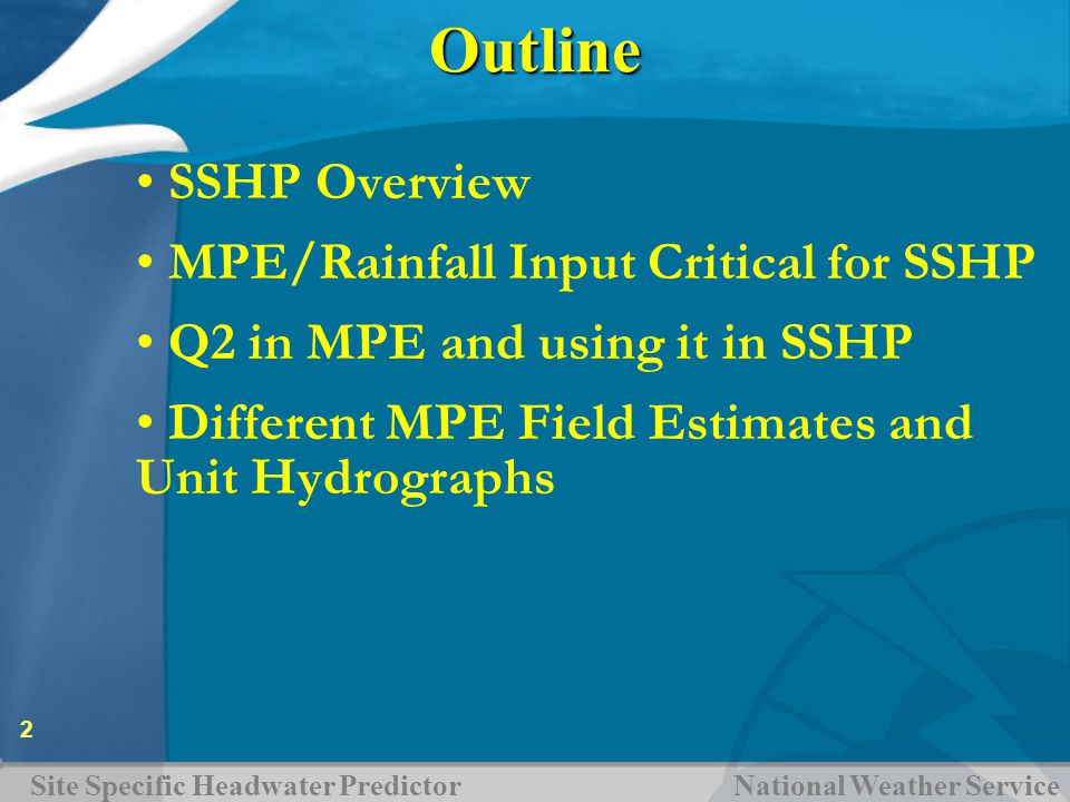 Site Specific Headwater Predictor National Weather Service 2Outline SSHP Overview MPE/Rainfall Input Critical for SSHP Q2 in MPE and using it in SSHP Different MPE Field Estimates and Unit Hydrographs