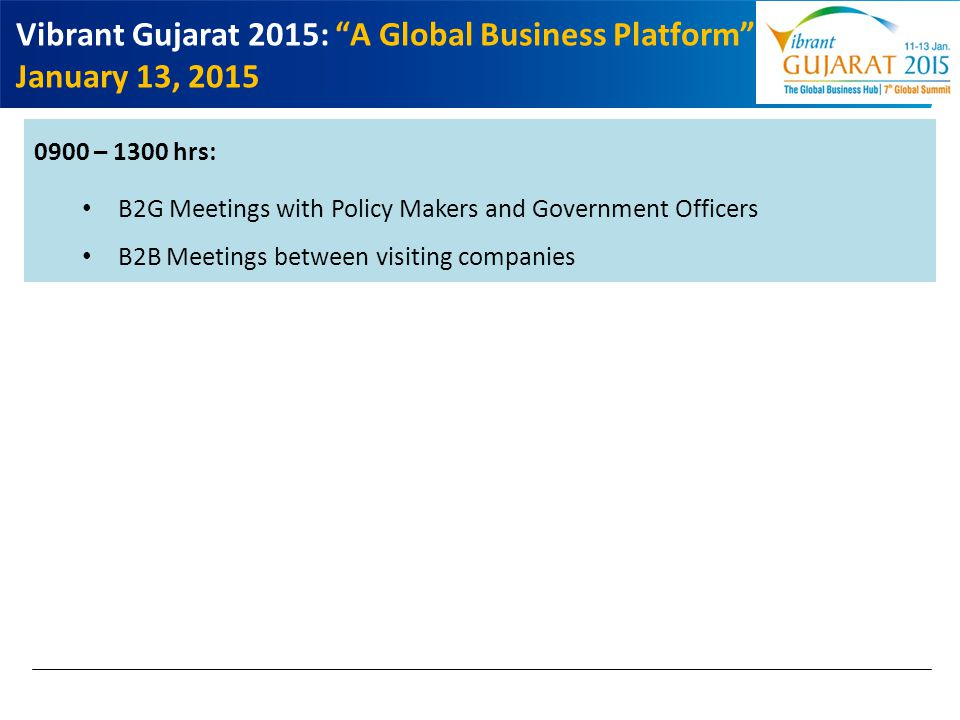 "Vibrant Gujarat 2015: ""A Global Business Platform"" January 13, 2015 0900 – 1300 hrs: B2G Meetings with Policy Makers and Government Officers B2B Meeti"
