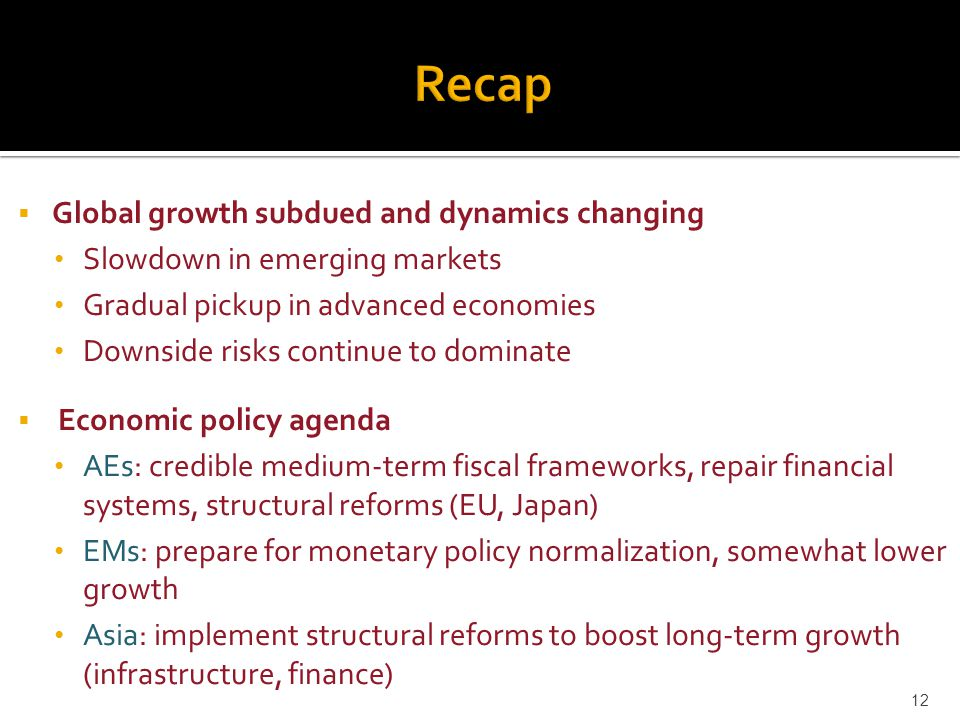  Global growth subdued and dynamics changing Slowdown in emerging markets Gradual pickup in advanced economies Downside risks continue to dominate  Economic policy agenda AEs: credible medium-term fiscal frameworks, repair financial systems, structural reforms (EU, Japan) EMs: prepare for monetary policy normalization, somewhat lower growth Asia: implement structural reforms to boost long-term growth (infrastructure, finance) 12