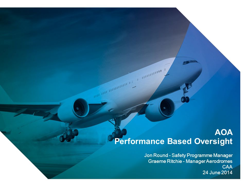 1 AOA Performance Based Oversight Jon Round - Safety Programme Manager Graeme Ritchie - Manager Aerodromes CAA 24 June 2014