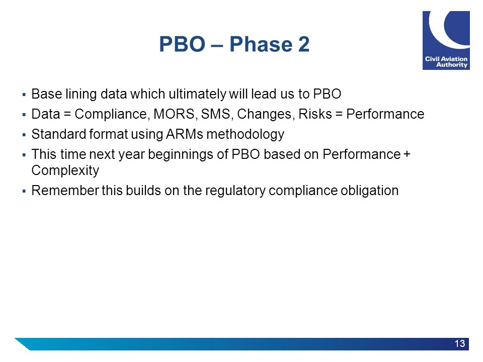 13 PBO – Phase 2  Base lining data which ultimately will lead us to PBO  Data = Compliance, MORS, SMS, Changes, Risks = Performance  Standard format using ARMs methodology  This time next year beginnings of PBO based on Performance + Complexity  Remember this builds on the regulatory compliance obligation
