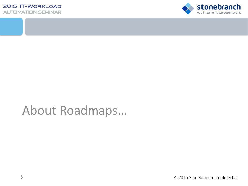 © 2015 Stonebranch - confidential Some Words Regarding Product Roadmaps...