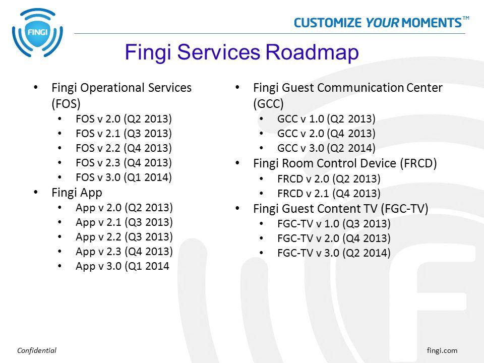 Confidentialfingi.com Fingi Operational Services (FOS) FOS v 2.0 (Q2 2013) FOS v 2.1 (Q3 2013) FOS v 2.2 (Q4 2013) FOS v 2.3 (Q4 2013) FOS v 3.0 (Q1 2014) Fingi App App v 2.0 (Q2 2013) App v 2.1 (Q3 2013) App v 2.2 (Q3 2013) App v 2.3 (Q4 2013) App v 3.0 (Q1 2014 Fingi Services Roadmap Fingi Guest Communication Center (GCC) GCC v 1.0 (Q2 2013) GCC v 2.0 (Q4 2013) GCC v 3.0 (Q2 2014) Fingi Room Control Device (FRCD) FRCD v 2.0 (Q2 2013) FRCD v 2.1 (Q4 2013) Fingi Guest Content TV (FGC-TV) FGC-TV v 1.0 (Q3 2013) FGC-TV v 2.0 (Q4 2013) FGC-TV v 3.0 (Q2 2014)