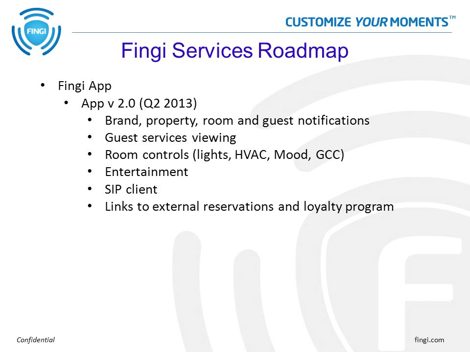 Confidentialfingi.com Fingi App App v 2.0 (Q2 2013) Brand, property, room and guest notifications Guest services viewing Room controls (lights, HVAC, Mood, GCC) Entertainment SIP client Links to external reservations and loyalty program Fingi Services Roadmap
