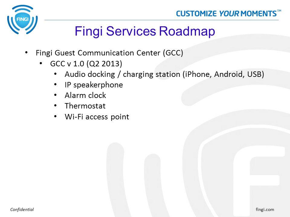 Confidentialfingi.com Fingi Guest Communication Center (GCC) GCC v 1.0 (Q2 2013) Audio docking / charging station (iPhone, Android, USB) IP speakerphone Alarm clock Thermostat Wi-Fi access point Fingi Services Roadmap