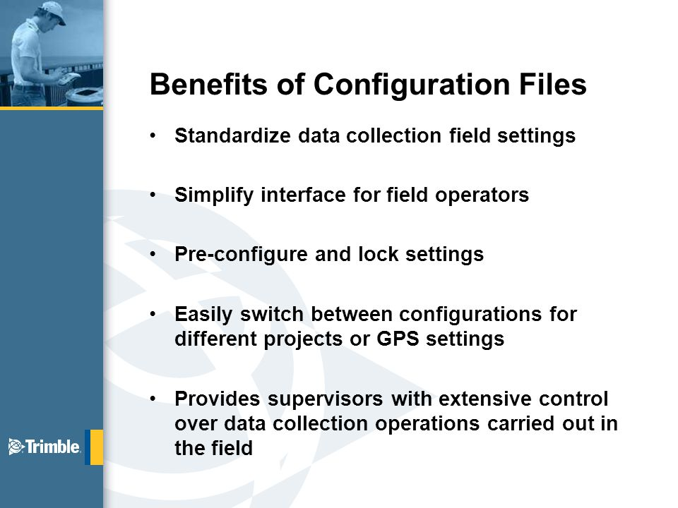 Benefits of Configuration Files Standardize data collection field settings Simplify interface for field operators Pre-configure and lock settings Easily switch between configurations for different projects or GPS settings Provides supervisors with extensive control over data collection operations carried out in the field