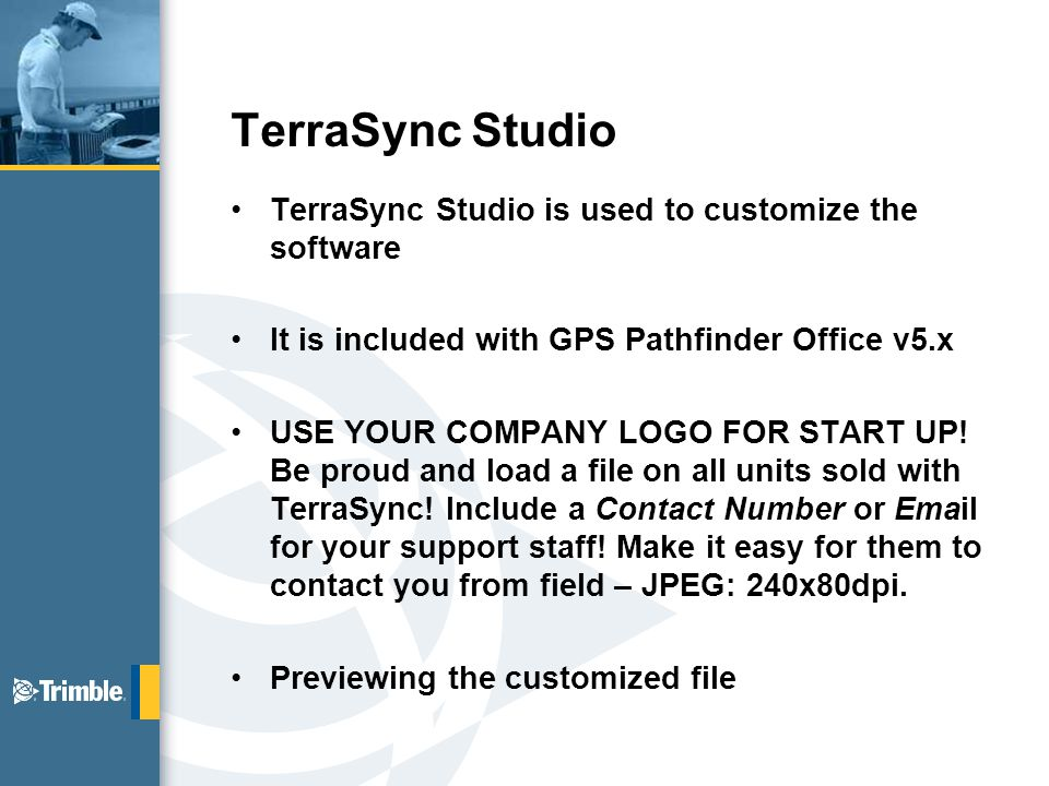 TerraSync Studio TerraSync Studio is used to customize the software It is included with GPS Pathfinder Office v5.x USE YOUR COMPANY LOGO FOR START UP.