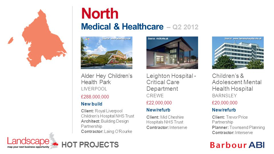 Medical & Healthcare – Q2 2012 North HOT PROJECTS Alder Hey Children's Health Park LIVERPOOL £288,000,000 New build Client: Royal Liverpool Children's