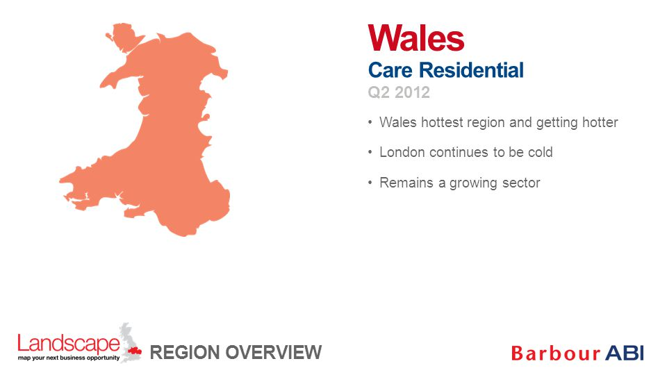 Wales hottest region and getting hotter London continues to be cold Remains a growing sector Wales Care Residential Q2 2012 REGION OVERVIEW