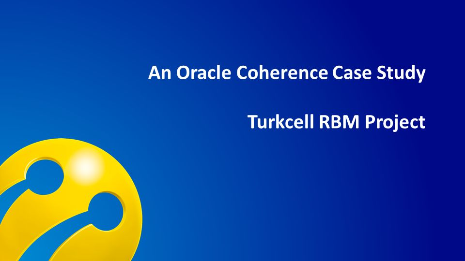 TURKCELL DAHİLİ An Oracle Coherence Case Study Turkcell RBM Project