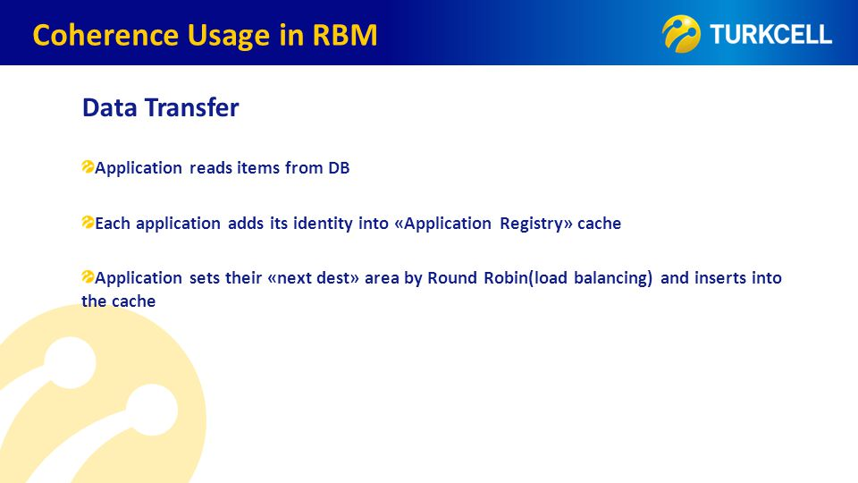 TURKCELL DAHİLİ Coherence Usage in RBM Data Transfer Application reads items from DB Each application adds its identity into «Application Registry» ca