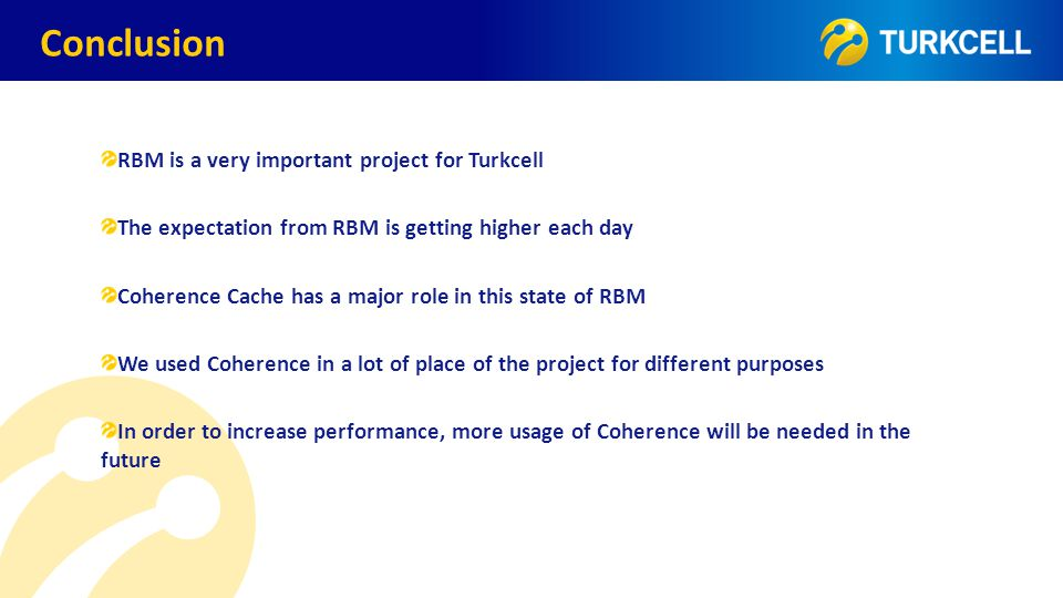 TURKCELL DAHİLİ Conclusion RBM is a very important project for Turkcell The expectation from RBM is getting higher each day Coherence Cache has a majo