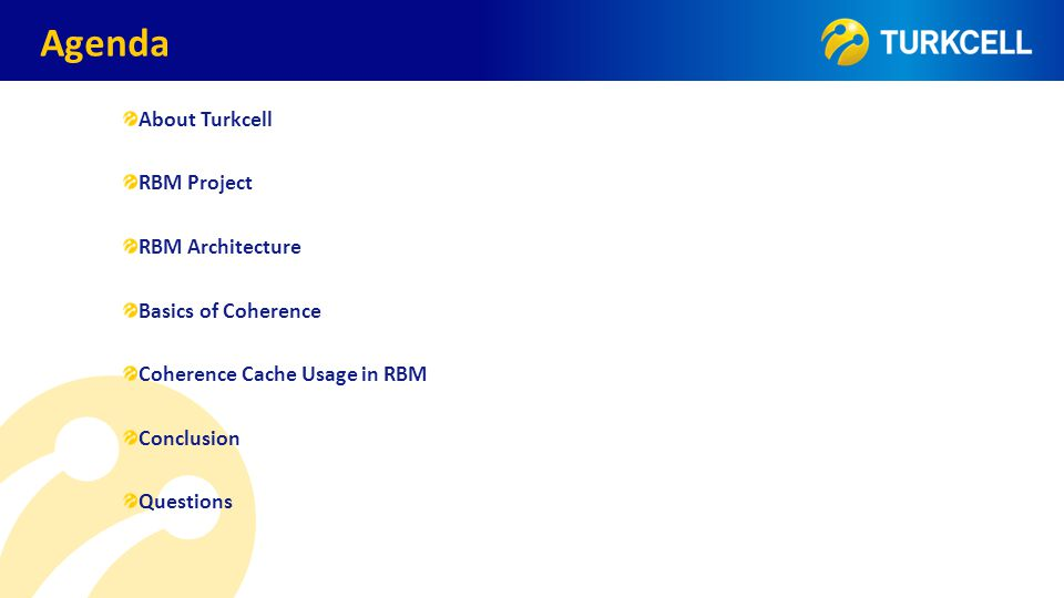 TURKCELL DAHİLİ Agenda About Turkcell RBM Project RBM Architecture Basics of Coherence Coherence Cache Usage in RBM Conclusion Questions