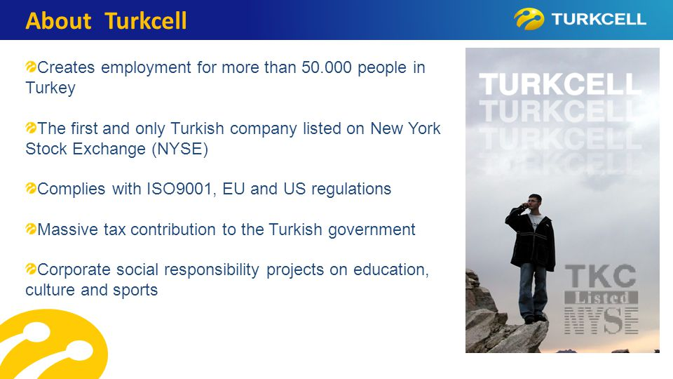 TURKCELL DAHİLİ About Turkcell Creates employment for more than 50.000 people in Turkey The first and only Turkish company listed on New York Stock Exchange (NYSE) Complies with ISO9001, EU and US regulations Massive tax contribution to the Turkish government Corporate social responsibility projects on education, culture and sports