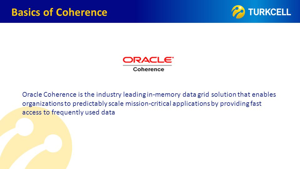 TURKCELL DAHİLİ Oracle Coherence is the industry leading in-memory data grid solution that enables organizations to predictably scale mission-critical applications by providing fast access to frequently used data Basics of Coherence