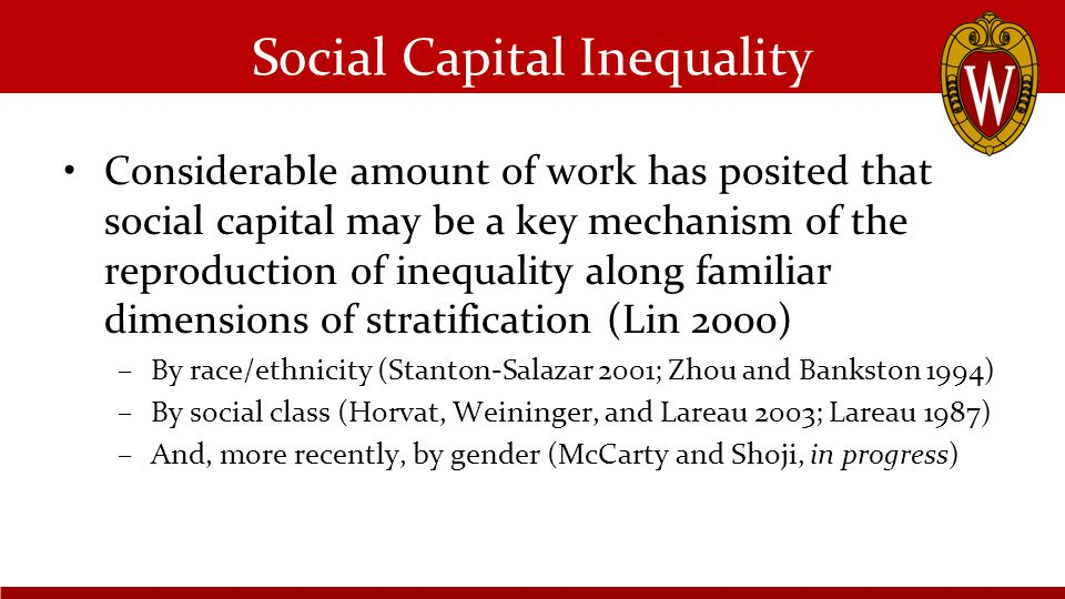 Social Capital Inequality Considerable amount of work has posited that social capital may be a key mechanism of the reproduction of inequality along familiar dimensions of stratification (Lin 2000) –By race/ethnicity (Stanton-Salazar 2001; Zhou and Bankston 1994) –By social class (Horvat, Weininger, and Lareau 2003; Lareau 1987) –And, more recently, by gender (McCarty and Shoji, in progress)