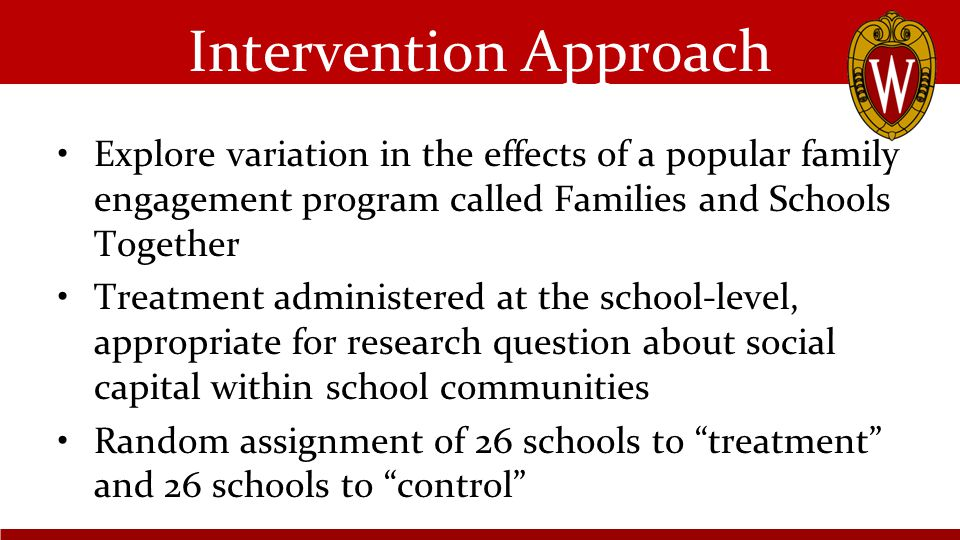 Intervention Approach Explore variation in the effects of a popular family engagement program called Families and Schools Together Treatment administered at the school-level, appropriate for research question about social capital within school communities Random assignment of 26 schools to treatment and 26 schools to control