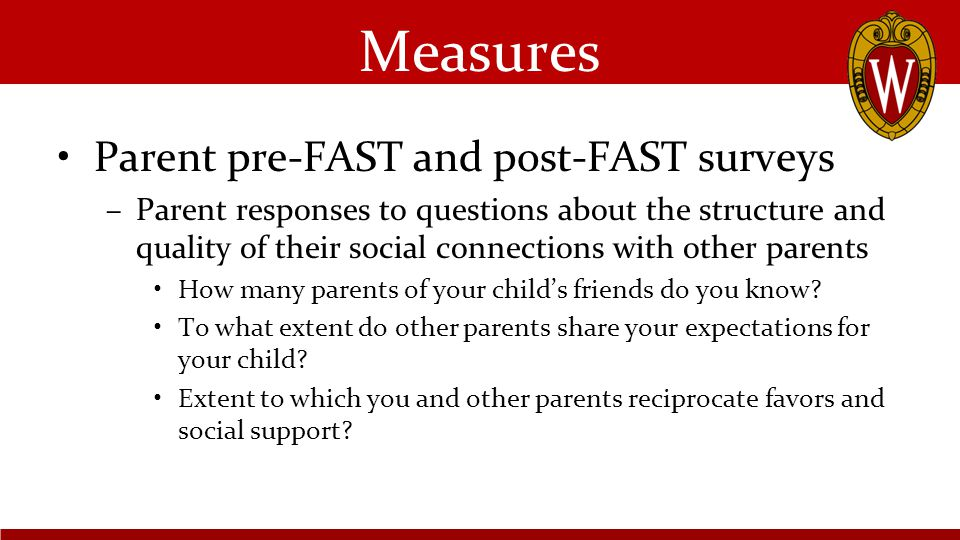 Measures Parent pre-FAST and post-FAST surveys –Parent responses to questions about the structure and quality of their social connections with other parents How many parents of your child's friends do you know.