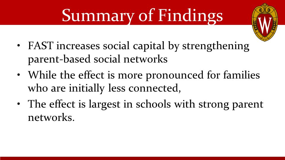Summary of Findings FAST increases social capital by strengthening parent-based social networks While the effect is more pronounced for families who are initially less connected, The effect is largest in schools with strong parent networks.